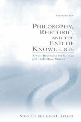 Philosophy, Rhetoric and the End of Knowledge: A New Beginning for Science and Technology Studies (Hardback)