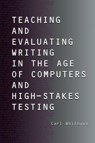 Teaching and Evaluating Writing in the Age of Computers and High-Stakes Testing (Hardback)