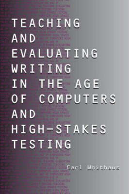 Teaching and Evaluating Writing in the Age of Computers and High-Stakes Testing (Paperback)