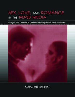 Sex, Love, and Romance in the Mass Media: Analysis and Criticism of Unrealistic Portrayals and their influence - Routledge Communication Series (Paperback)