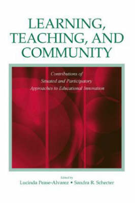 Learning, Teaching, and Community: Contributions of Situated and Participatory Approaches to Educational Innovation (Hardback)
