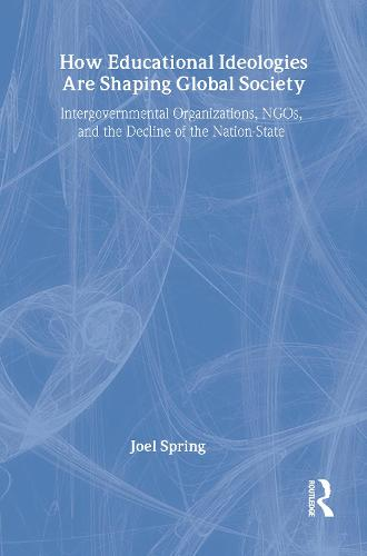 How Educational Ideologies Are Shaping Global Society: Intergovernmental Organizations, NGOs, and the Decline of the Nation-State - Sociocultural, Political, and Historical Studies in Education (Hardback)