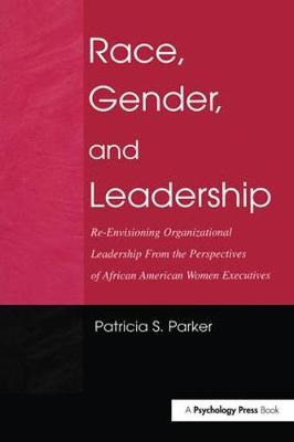Race, Gender, and Leadership: Re-envisioning Organizational Leadership From the Perspectives of African American Women Executives - Routledge Communication Series (Hardback)