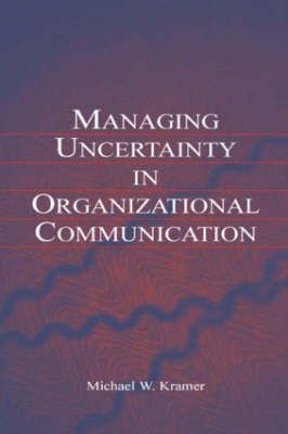 Managing Uncertainty in Organizational Communication - Routledge Communication Series (Hardback)