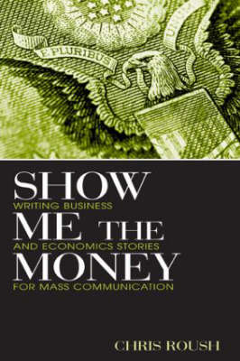 Show Me the Money: Writing Business and Economics Stories for Mass Communication - Routledge Communication Series (Hardback)