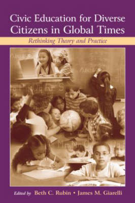 Civic Education for Diverse Citizens in Global Times: Rethinking Theory and Practice - Rutgers Invitational Symposium on Education Series (Hardback)