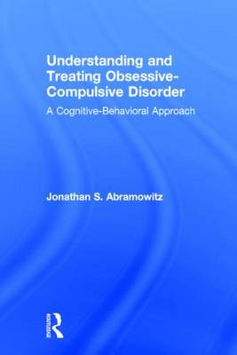 Understanding and Treating Obsessive-Compulsive Disorder: A Cognitive Behavioral Approach (Hardback)