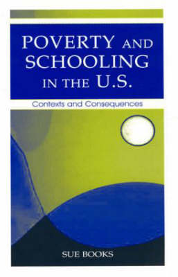 Poverty and Schooling in the U.S.: Contexts and Consequences - Sociocultural, Political, and Historical Studies in Education (Hardback)