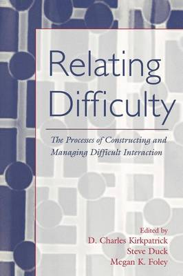Relating Difficulty: The Processes of Constructing and Managing Difficult Interaction - LEA's Series on Personal Relationships (Paperback)