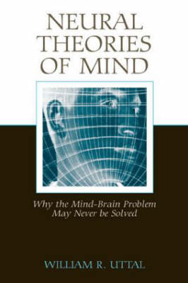 Neural Theories of Mind: Why the Mind-Brain Problem May Never Be Solved (Hardback)