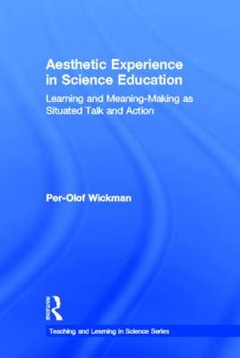 Aesthetic Experience in Science Education: Learning and Meaning-Making as Situated Talk and Action - Teaching and Learning in Science Series (Hardback)