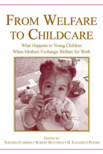 From Welfare to Childcare: What Happens to Young Children When Mothers Exchange Welfare for Work? (Hardback)