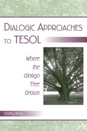 Dialogic Approaches to TESOL: Where the Ginkgo Tree Grows (Hardback)