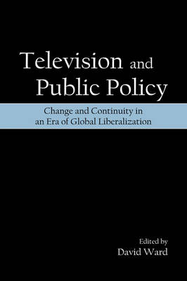Television and Public Policy: Change and Continuity in an Era of Global Liberalization (Hardback)