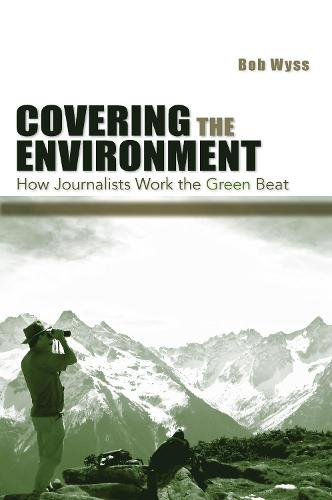 Covering the Environment: How Journalists Work the Green Beat (Paperback)