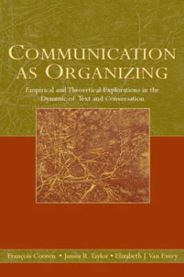 Communication as Organizing: Empirical and Theoretical Explorations in the Dynamic of Text and Conversation - Routledge Communication Series (Hardback)