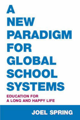 A New Paradigm for Global School Systems: Education for a Long and Happy Life - Sociocultural, Political, and Historical Studies in Education (Hardback)