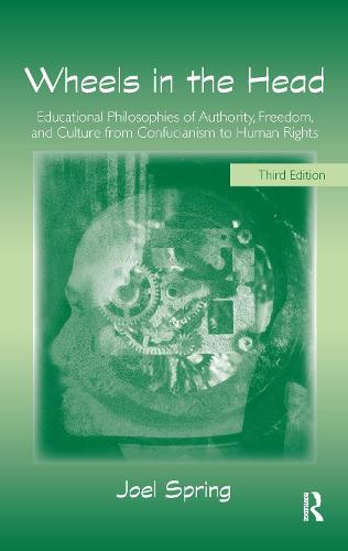 Wheels in the Head: Educational Philosophies of Authority, Freedom, and Culture from Confucianism to Human Rights - Sociocultural, Political and Historical Studies in Education (Hardback)