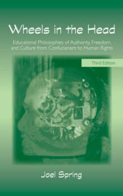 Wheels in the Head: Educational Philosophies of Authority, Freedom, and Culture from Confucianism to Human Rights - Sociocultural, Political and Historical Studies in Education (Paperback)