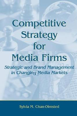 Competitive Strategy for Media Firms: Strategic and Brand Management in Changing Media Markets - Routledge Communication Series (Paperback)