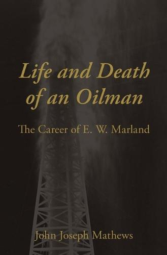 Life and Death of an Oilman: The Career of E.W. Marland (Paperback)
