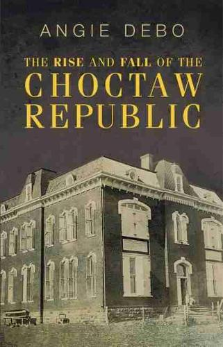 The Rise and Fall of the Choctaw Republic (Paperback)