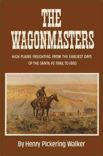 Wagonmasters: High Plains Freighting from the Earliest Days of the Sante Fe Trail to 1880 (Paperback)
