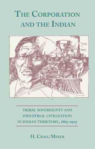 Corporation and the Indian: Tribal Sovereignty and Industrial Civilization in Indian Territory, 1865-1907 (Paperback)
