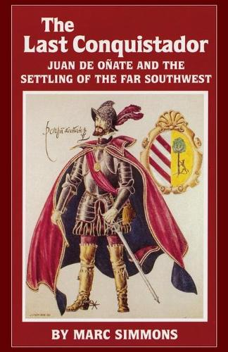 The Last Conquistador: Juan de Onate and the Settling of the Far Southwest - Oklahoma Western Biographies v. 2 (Paperback)