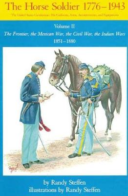 The Horse Soldier, 1776-1943: The Frontier, the Mexican War, the Civil War, the Indian Wars, 1851-80 v. 2: The United States Cavalryman - His Uniforms, Arms, Accoutrements and Equipment (Paperback)