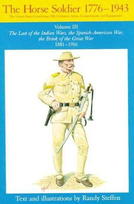 The Horse Soldier, 1776-1943: The Last of the Indian Wars, the Spanish-American War, the Brink of the Great War, 1881-1916 v. 3: The United States Cavalryman - His Uniforms, Arms, Accoutrements and Equipment (Paperback)