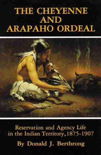 The Cheyenne and Arapaho Ordeal: Reservation and Agency Life in the Indian Territory - The civilization of the American Indian Vol 136 (Paperback)
