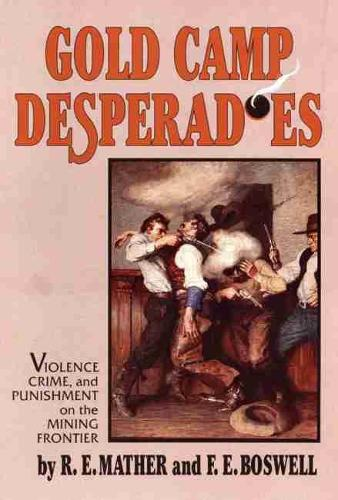 Gold Camp Desperadoes: Violence, Crime and Punishment on the Mining Frontier (Paperback)