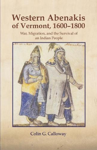 The Western Abenakis of Vermont, 1600-1800: War, Migration and the Survival of an Indian People - Civilization of American Indian S. No. 197 (Paperback)