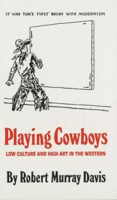 Playing Cowboys: Low Culture and High Art in the Western (Paperback)