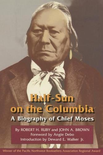 Half-sun on the Columbia: Biography of Chief Moses - Civilization of American Indian S. v. 80 (Paperback)