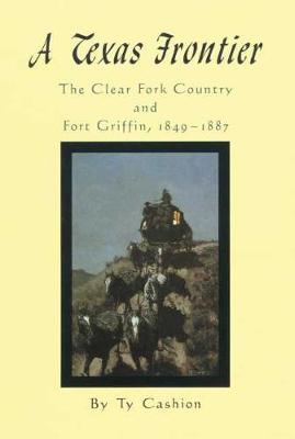 A Texas Frontier: The Clear Fork Country and Fort Griffin, 1849-1887 (Hardback)