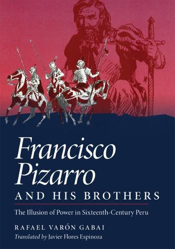 Francisco Pizarro and His Brothers: Illusion of Power in Sixteenth-century Peru (Hardback)