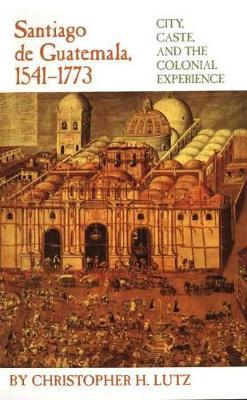 Santiago de Guatemala, 1541-1773: City, Caste and the Colonial Experience (Paperback)