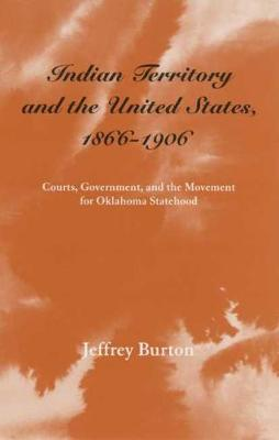Indian Territory and the United States, 1866-1906: Courts, Government and the Movement for Oklahoma Statehood - Legal History of North America S. v. 1 (Paperback)