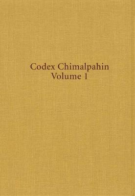 Codex Chimalpahin: Society and Politics in Mexico Tenochtitlan, Tlatelolco, Texcoco, Culhuacan and Other Nahua Altepetl in Central Mexico v.1 - Civilization of American Indian S. v.225 (Hardback)