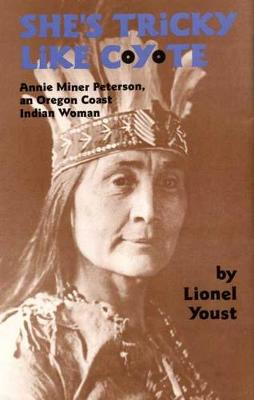 She's Tricky Like Coyote: Annie Miner Peterson, an Oregon Coast Indian Woman - Civilization of American Indian S. v. 224 (Hardback)