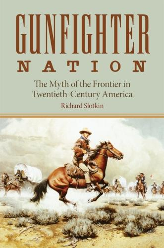 Gunfighter Nation: The Myth of the Frontier in Twentieth-century America (Paperback)