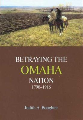 Betraying the Omaha Nation, 1790-1916 (Hardback)
