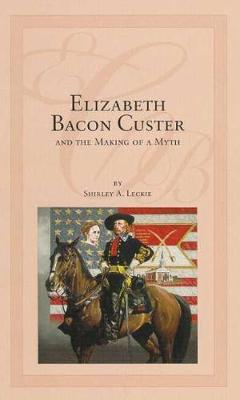 Elizabeth Bacon Custer and the Making of a Myth (Paperback)