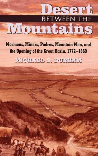 Desert Between the Mountains: Mormons, Miners, Padres, Mountain Men and the Opening of the Great Basin, 1772-1869 (Paperback)