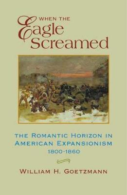 When the Eagle Screamed: The Romantic Horizon in American Expansionism, 1800-1860 (Paperback)