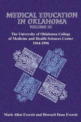 Medical Education in Oklahoma: Medical Education in Oklahoma University of Oklahoma College of Medicine and Health Sciences Center, 1964-1996 v. 3 - Medical Education in Oklahoma 03 (Hardback)