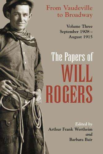 Papers of Will Rogers: The Papers of Will Rogers From Vaudeville to Broadway, September 1908-August 1915 v. 3 - Papers of Will Rogers 03 (Hardback)