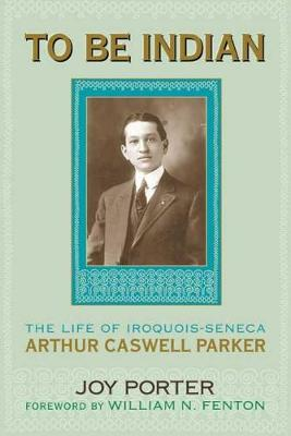 To be Indian: The Life of Arthur Caswell Parker (Hardback)